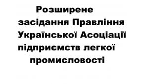 Розширене засідання Правління  Української Асоціації підприємств легкої промисловості