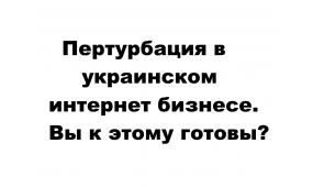 Пертурбация в украинском интернет бизнесе. Вы к этому готовы?